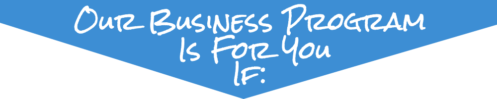 Our Business Program Is For You If: